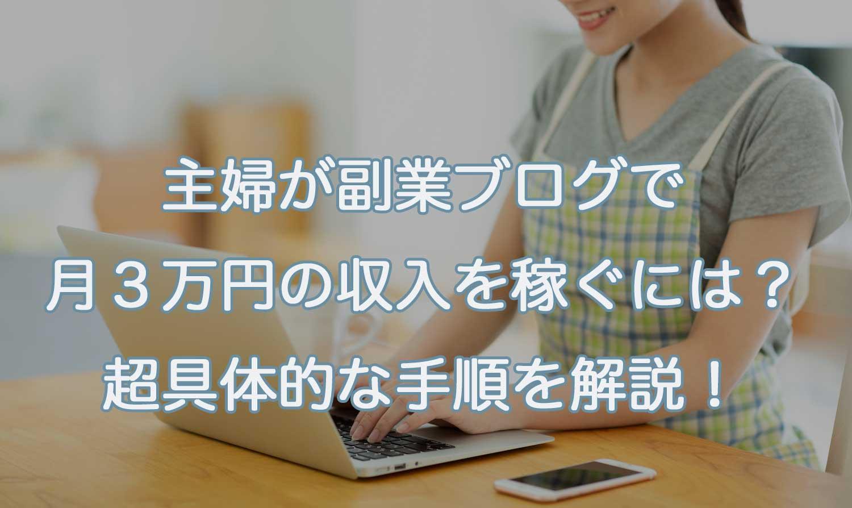 主婦が副業ブログで月3万円の収入を稼ぐには?超具体的なやり方を解説!