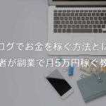 ブログでお金を稼ぐ方法とは?初心者が副業で月5万円を目指す教科書