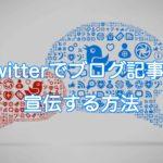 Twitterでブログ記事を宣伝する方法【反応率を高めるテクニックも解説】