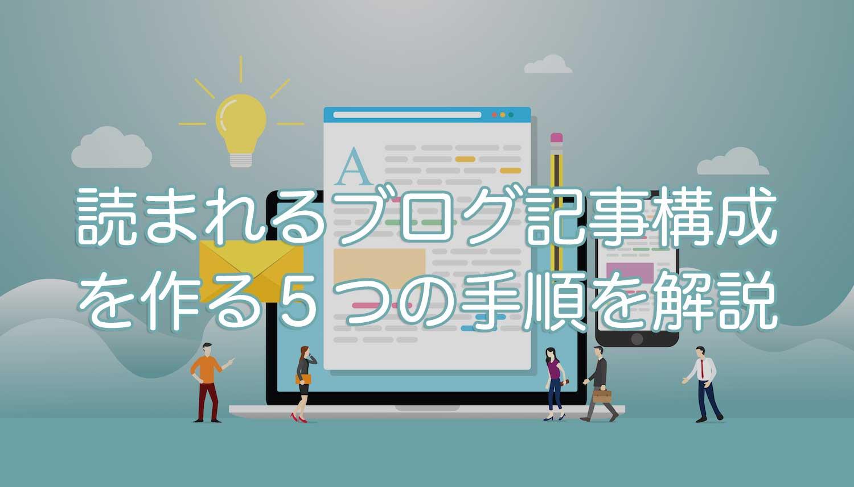 読まれるブログ記事構成を作る5つの手順を解説【初心者必見です】
