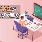 大学生がブログで稼ぐ方法【始め方やおすすめの理由も解説】