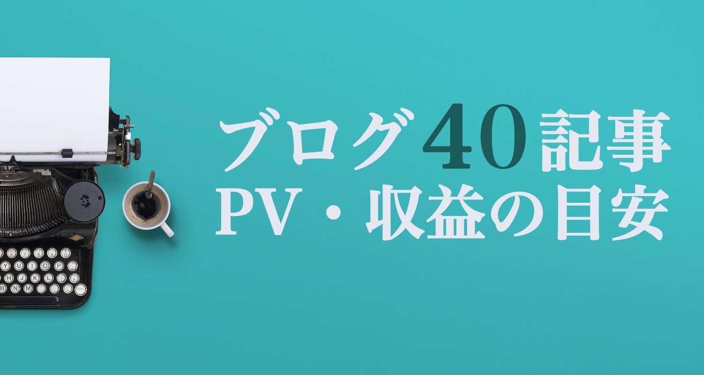 ブログ初心者が40記事達成したときのPV・収入の目安【事例あり】