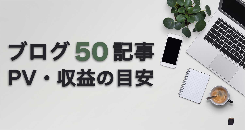 【初心者】ブログ50記事達成時のアクセス数と収益の目安とは?