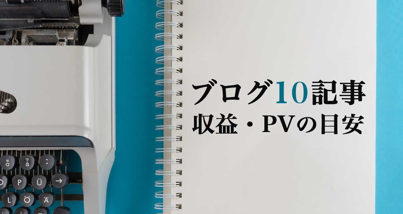 【初心者向け】ブログ10記事の収益・PV(アクセス数)の目安とは?